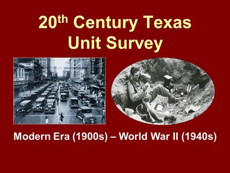 20 th Century Texas Unit Survey Modern Era (1900s) – World War II (1940s)