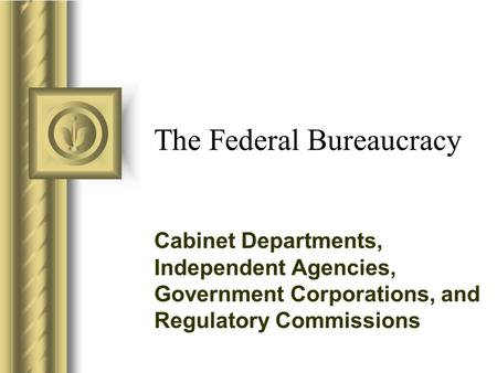 The Federal Bureaucracy Cabinet Departments, Independent Agencies, Government Corporations, and Regulatory Commissions.