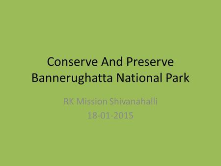 Conserve And Preserve Bannerughatta National Park RK Mission Shivanahalli 18-01-2015.