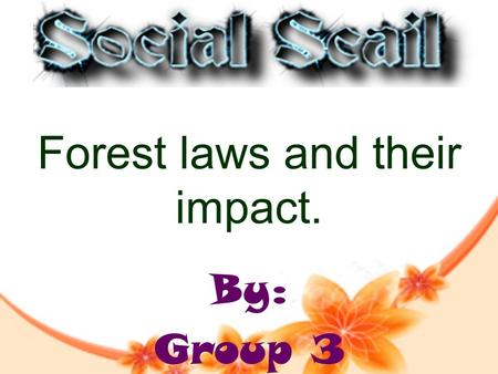Forest laws and their impact. By: Group 3. Group Members SAI (LEADER) (SUMMARIZER) KAIF(VICE-LEADER) (SUMMARIZER) G.K(FACILITATOR) PRAJJWAL(FACILITATOR)