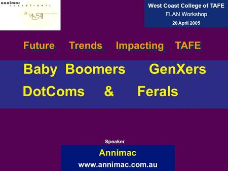 Baby Boomers GenXers DotComs & Ferals Annimac www.annimac.com.au West Coast College of TAFE FLAN Workshop 20 April 2005 Speaker Future Trends Impacting.