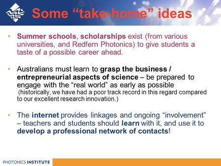 "Some ""take-home"" ideas Summer schools, scholarships exist (from various universities, and Redfern Photonics) to give students a taste of a possible career."