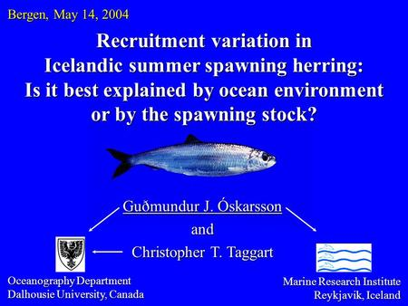 Recruitment variation in Icelandic summer spawning herring: Is it best explained by ocean environment or by the spawning stock? Guðmundur J. Óskarsson.