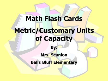 Math Flash Cards Metric/Customary Units of Capacity By: Mrs. Scanlon Balls Bluff Elementary.
