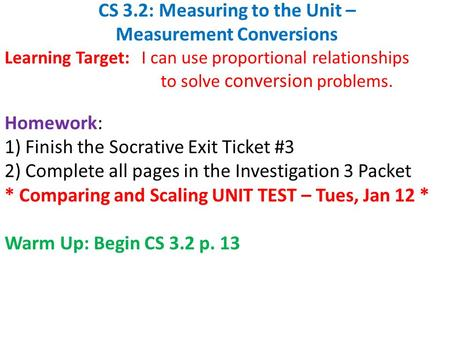 CS 3.2: Measuring to the Unit – Measurement Conversions Learning Target: I can use proportional relationships to solve conversion problems. Homework: 1)