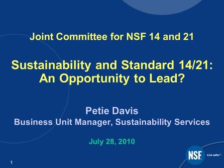 11 Joint Committee for NSF 14 and 21 Sustainability and Standard 14/21: An Opportunity to Lead? Petie Davis Business Unit Manager, Sustainability Services.