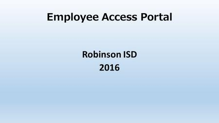 Employee Access Portal Robinson ISD 2016. HOME PAGE FOR EMPLOYEE ACCESS PORTAL https://tx.esc12.net/EmployeeAccess/app/login?distid=161922 First time.
