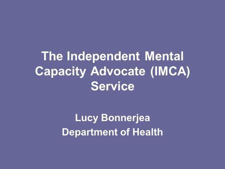The Independent Mental Capacity Advocate (IMCA) Service Lucy Bonnerjea Department of Health.