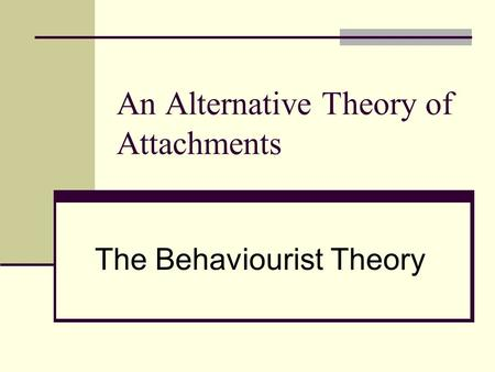 An Alternative Theory of Attachments The Behaviourist Theory.