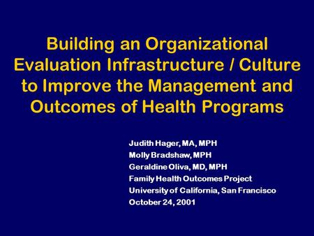 Building an Organizational Evaluation Infrastructure / Culture to Improve the Management and Outcomes of Health Programs Judith Hager, MA, MPH Molly Bradshaw,