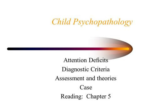 Child Psychopathology Attention Deficits Diagnostic Criteria Assessment and theories Case Reading: Chapter 5.