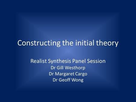 Constructing the initial theory Realist Synthesis Panel Session Dr Gill Westhorp Dr Margaret Cargo Dr Geoff Wong.
