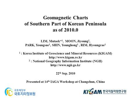 Geomagnetic Charts of Southern Part of Korean Peninsula as of 2010.0 1 LIM, Mutaek* 1, MOON, Jiyoung 2, PARK, Youngsue 1, SHIN, Younghong 1, RIM, Hyoungrae.