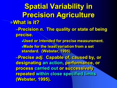 Spatial Variability in Precision Agriculture What is it? What is it? – Precision n. The quality or state of being precise. Used or intended for precise.