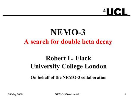 28 May 2008NEMO-3 Neutrino081 NEMO-3 A search for double beta decay Robert L. Flack University College London On behalf of the NEMO-3 collaboration.