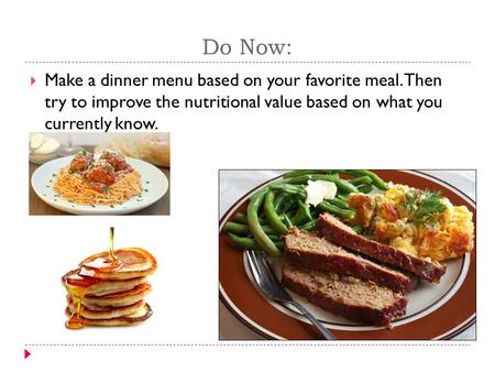 Do Now:  Make a dinner menu based on your favorite meal. Then try to improve the nutritional value based on what you currently know.