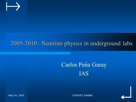 May 19, 2005UAM-IFT, Madrid 2005-2010 : Neutrino physics in underground labs Carlos Pena Garay IAS ~