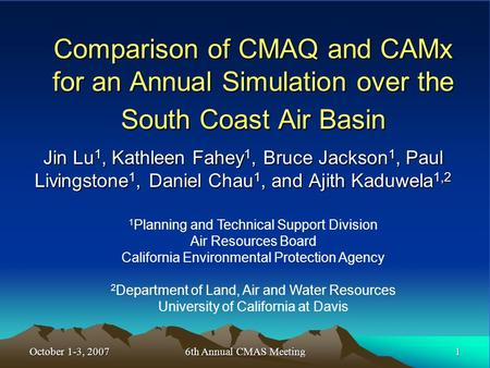 October 1-3, 2007 1 6th Annual CMAS Meeting Comparison of CMAQ and CAMx for an Annual Simulation over the South Coast Air Basin Jin Lu 1, Kathleen Fahey.