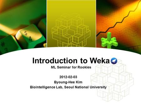 Introduction to Weka ML Seminar for Rookies 2012-02-03 Byoung-Hee Kim Biointelligence Lab, Seoul National University.
