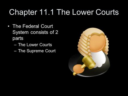 Chapter 11.1 The Lower Courts The Federal Court System consists of 2 parts –The Lower Courts –The Supreme Court.
