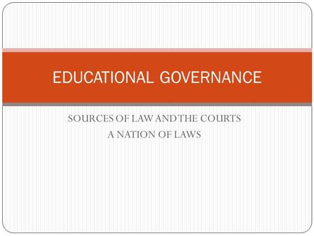 SOURCES OF LAW AND THE COURTS A NATION OF LAWS EDUCATIONAL GOVERNANCE.