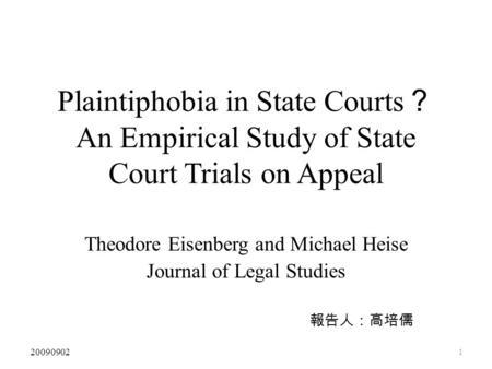 1 Plaintiphobia in State Courts ? An Empirical Study of State Court Trials on Appeal Theodore Eisenberg and Michael Heise Journal of Legal Studies 報告人:高培儒.