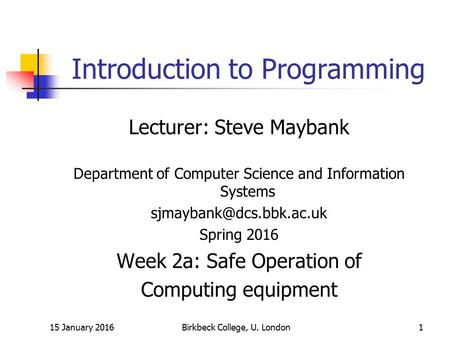15 January 2016Birkbeck College, U. London1 Introduction to Programming Lecturer: Steve Maybank Department of Computer Science and Information Systems.
