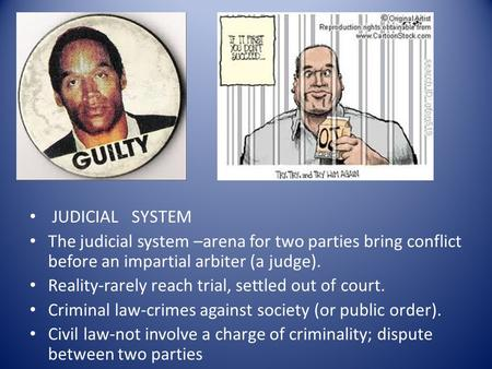 JUDICIAL SYSTEM The judicial system –arena for two parties bring conflict before an impartial arbiter (a judge). Reality-rarely reach trial, settled out.