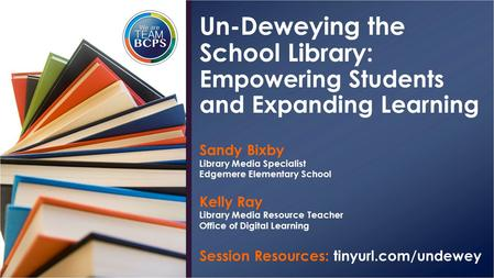 Sandy Bixby Library Media Specialist Edgemere Elementary School Kelly Ray Library Media Resource Teacher Office of Digital Learning Session Resources: