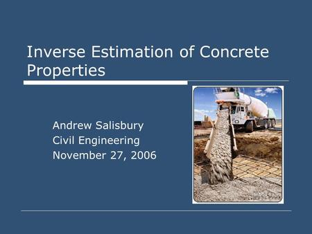 Inverse Estimation of Concrete Properties Andrew Salisbury Civil Engineering November 27, 2006.