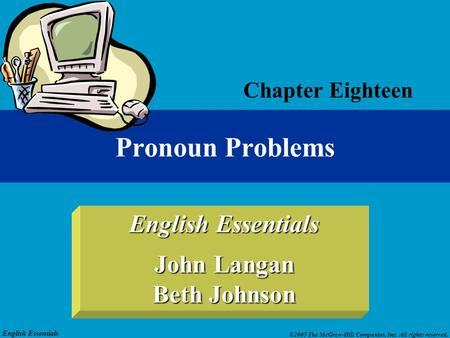 English Essentials ©2005 The McGraw-Hill Companies, Inc. All rights reserved. English Essentials John Langan Beth Johnson Pronoun Problems Chapter Eighteen.