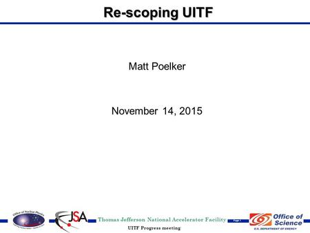 Thomas Jefferson National Accelerator Facility Page 1 UITF Progress meeting Re-scoping UITF Matt Poelker November 14, 2015.