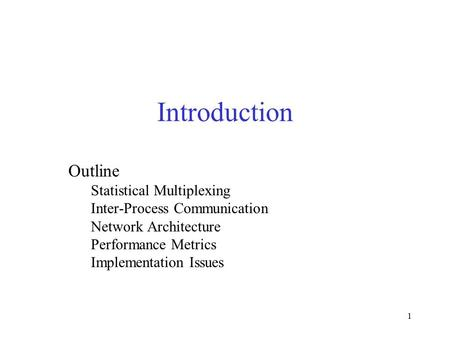 1 Introduction Outline Statistical Multiplexing Inter-Process Communication Network Architecture Performance Metrics Implementation Issues.