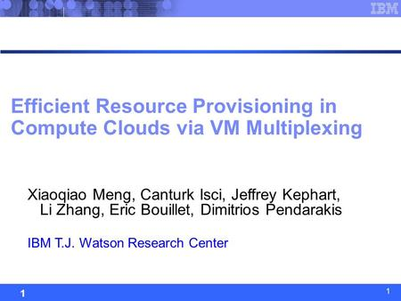 System Analysis and Optimization 1 1 Efficient Resource Provisioning in Compute Clouds via VM Multiplexing Xiaoqiao Meng, Canturk Isci, Jeffrey Kephart,