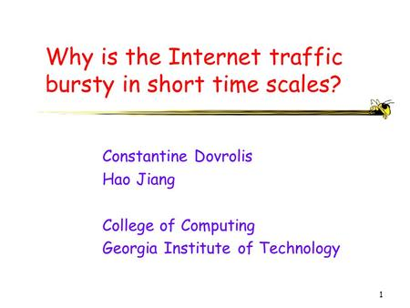1 Why is the Internet traffic bursty in short time scales? Constantine Dovrolis Hao Jiang College of Computing Georgia Institute of Technology.