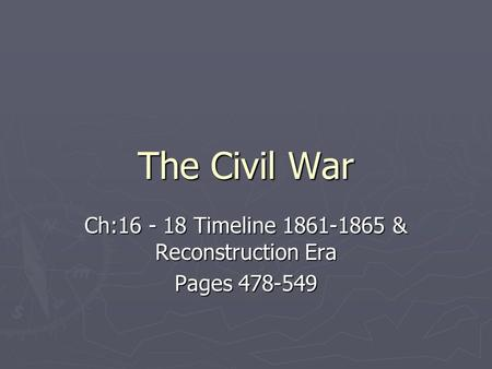 The Civil War Ch:16 - 18 Timeline 1861-1865 & Reconstruction Era Pages 478-549.
