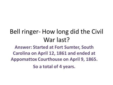 Bell ringer- How long did the Civil War last? Answer: Started at Fort Sumter, South Carolina on April 12, 1861 and ended at Appomattox Courthouse on April.