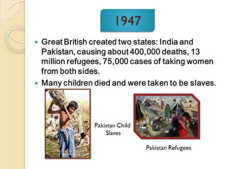 1947 Great British created two states: India and Pakistan, causing about 400,000 deaths, 13 million refugees, 75,000 cases of taking women from both sides.