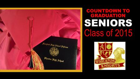 SENIORS Class of 2015 COUNTDOWN TO GRADUATION. FINISH STRONG Keep your grades up for: ▪ Scholarships ▪ Continued acceptance into college (final transcripts.
