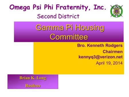 Brian K. Long Basileus Omega Psi Phi Fraternity, Inc. Second District Gamma Pi Housing Committee Gamma Pi Housing Committee Bro. Kenneth Rodgers Chairmen.