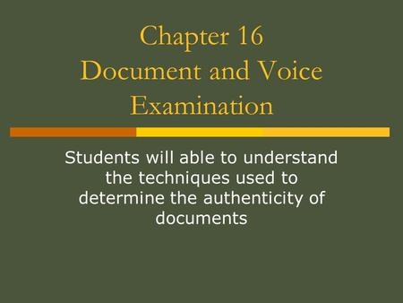 Chapter 16 Document and Voice Examination Students will able to understand the techniques used to determine the authenticity of documents.