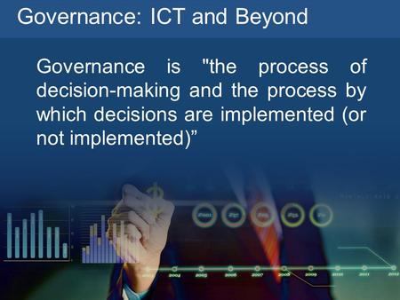 Governance: ICT and Beyond Governance is the process of decision-making and the process by which decisions are implemented (or not implemented)""