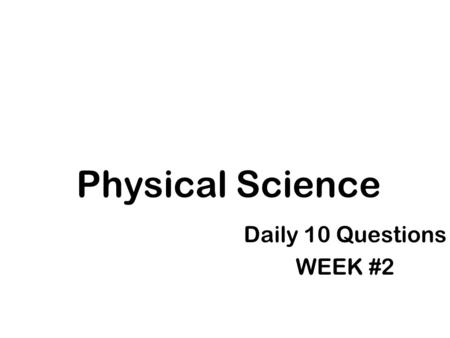 Physical Science Daily 10 Questions WEEK #2. Day #1 Questions 1. The group in the experiment that does not get the independent variable is called the.