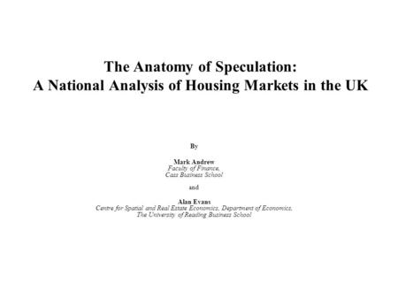 The Anatomy of Speculation: A National Analysis of Housing Markets in the UK By Mark Andrew Faculty of Finance, Cass Business School and Alan Evans Centre.