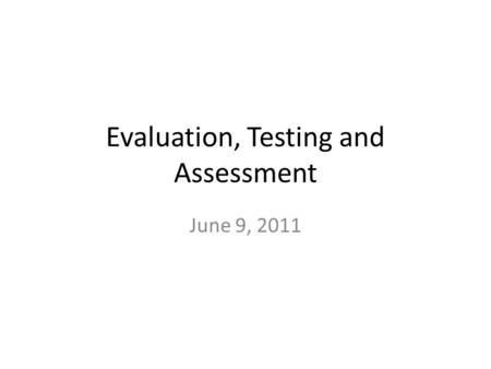 Evaluation, Testing and Assessment June 9, 2011. Curriculum Evaluation Necessary to determine – How the program works – How successfully it works – Whether.