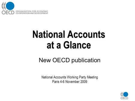 National Accounts at a Glance New OECD publication National Accounts Working Party Meeting Paris 4-6 November 2009.