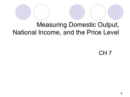 Measuring Domestic Output, National Income, and the Price Level CH 7 *