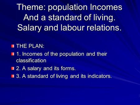 Theme: population Incomes And a standard of living. Salary and labour relations. THE PLAN: 1. Incomes of the population and their classification 2. A salary.