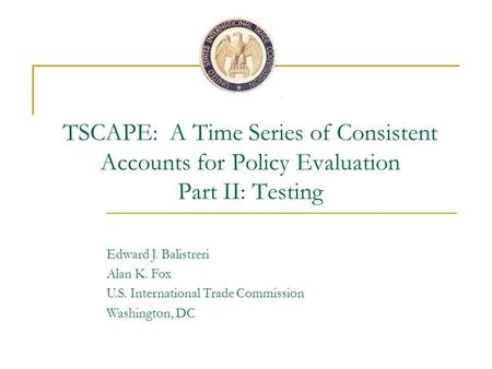 TSCAPE: A Time Series of Consistent Accounts for Policy Evaluation Part II: Testing Edward J. Balistreri Alan K. Fox U.S. International Trade Commission.