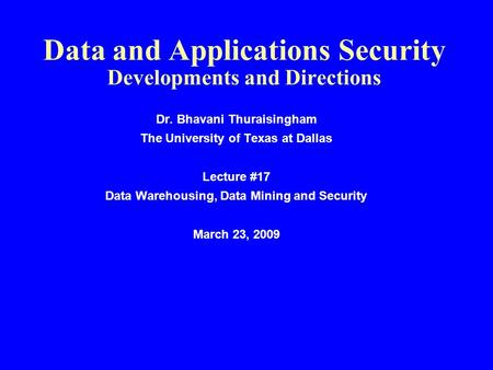 Data and Applications Security Developments and Directions Dr. Bhavani Thuraisingham The University of Texas at Dallas Lecture #17 Data Warehousing, Data.